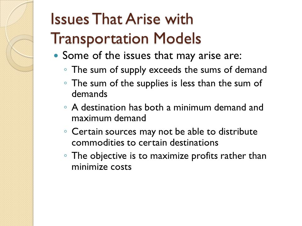 Issues That Arise with Transportation Models Some of the issues that may arise are: ◦ The sum of supply exceeds the sums of demand ◦ The sum of the su