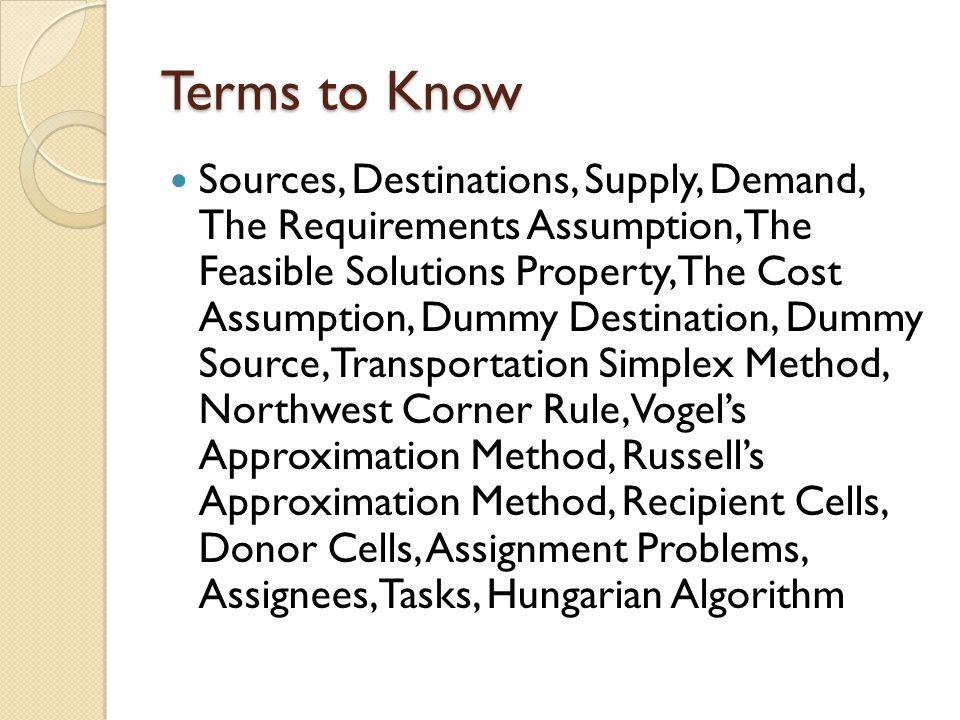 Terms to Know Sources, Destinations, Supply, Demand, The Requirements Assumption, The Feasible Solutions Property, The Cost Assumption, Dummy Destinat