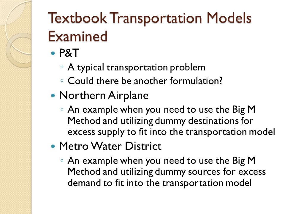 Textbook Transportation Models Examined P&T ◦ A typical transportation problem ◦ Could there be another formulation? Northern Airplane ◦ An example wh