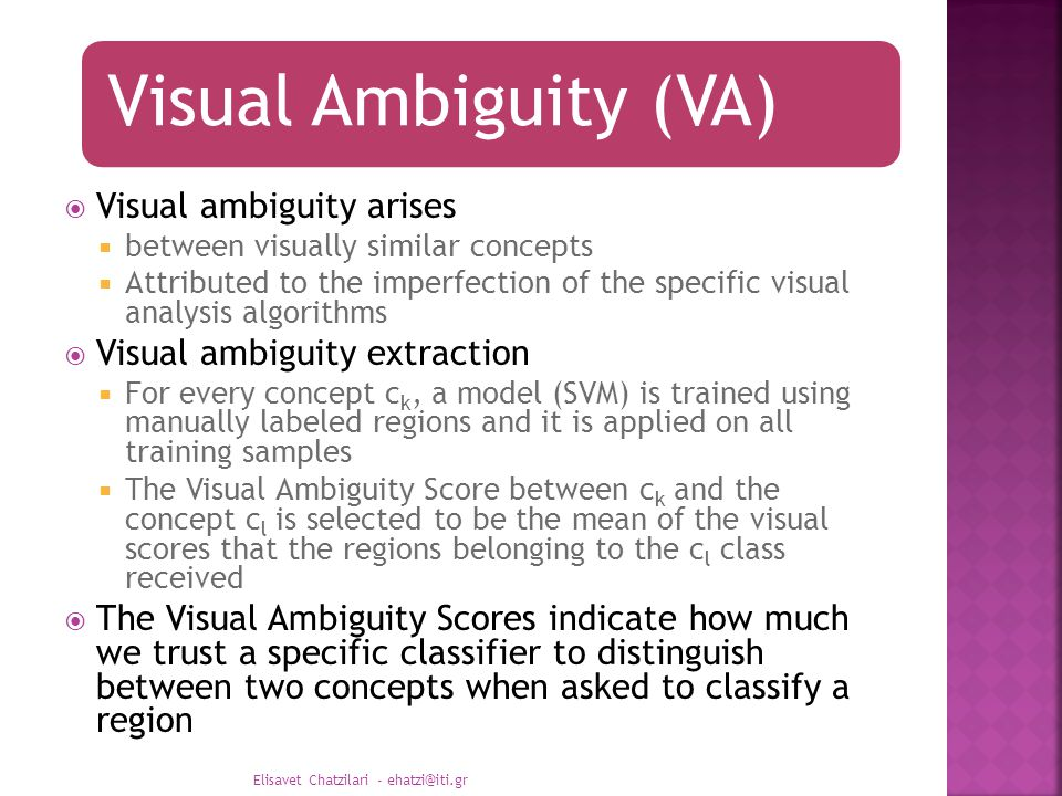 Visual Ambiguity (VA)  Visual ambiguity arises  between visually similar concepts  Attributed to the imperfection of the specific visual analysis algorithms  Visual ambiguity extraction  For every concept c k, a model (SVM) is trained using manually labeled regions and it is applied on all training samples  The Visual Ambiguity Score between c k and the concept c l is selected to be the mean of the visual scores that the regions belonging to the c l class received  The Visual Ambiguity Scores indicate how much we trust a specific classifier to distinguish between two concepts when asked to classify a region Elisavet Chatzilari - ehatzi@iti.gr