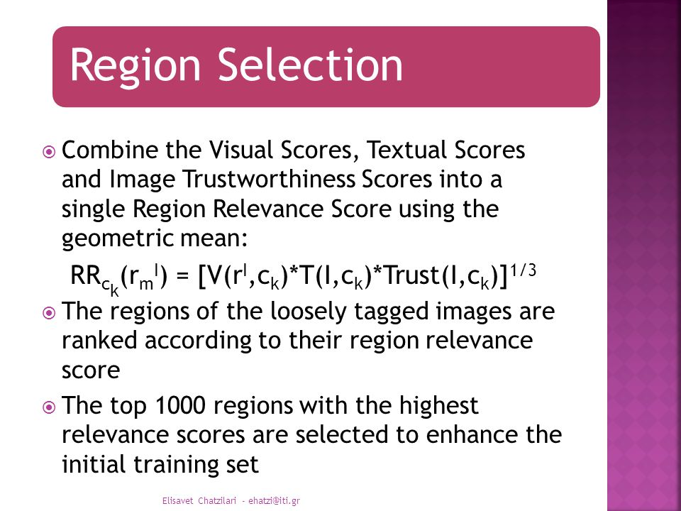 Region Selection  Combine the Visual Scores, Textual Scores and Image Trustworthiness Scores into a single Region Relevance Score using the geometric mean: RR c k (r m I ) = [V(r I,c k )*T(I,c k )*Trust(I,c k )] 1/3  The regions of the loosely tagged images are ranked according to their region relevance score  The top 1000 regions with the highest relevance scores are selected to enhance the initial training set Elisavet Chatzilari - ehatzi@iti.gr