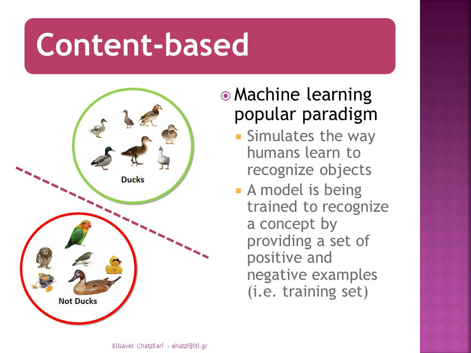 Content-based  Machine learning popular paradigm  Simulates the way humans learn to recognize objects  A model is being trained to recognize a concept by providing a set of positive and negative examples (i.e.
