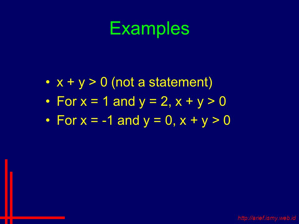 Examples x + y > 0 (not a statement) For x = 1 and y = 2, x + y > 0 For x = -1 and y = 0, x + y > 0 http://arief.ismy.web.id