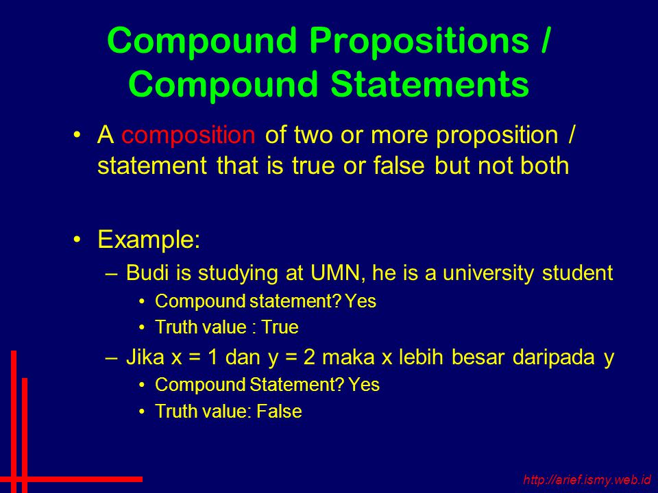 Compound Propositions / Compound Statements A composition of two or more proposition / statement that is true or false but not both Example: –Budi is studying at UMN, he is a university student Compound statement.