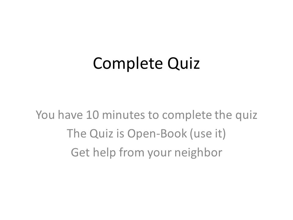 Complete Quiz You have 10 minutes to complete the quiz The Quiz is Open-Book (use it) Get help from your neighbor