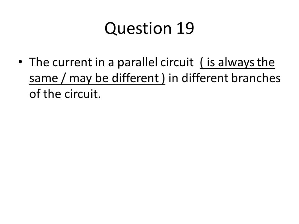 Question 19 The current in a parallel circuit ( is always the same / may be different ) in different branches of the circuit.