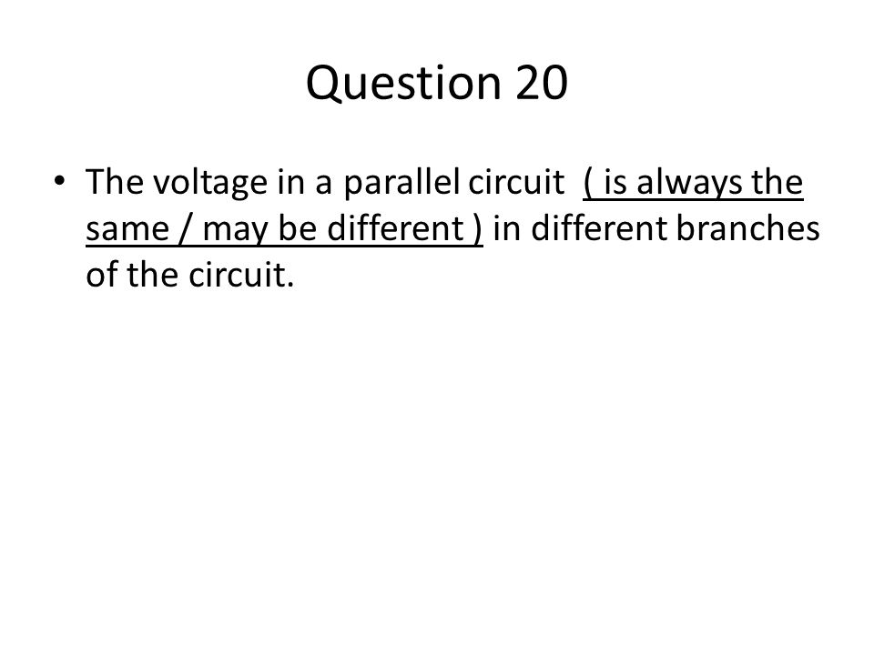 Question 20 The voltage in a parallel circuit ( is always the same / may be different ) in different branches of the circuit.