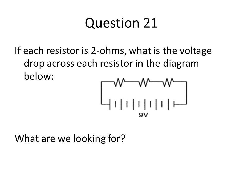 Question 21 If each resistor is 2-ohms, what is the voltage drop across each resistor in the diagram below: What are we looking for