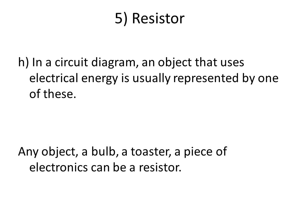 5) Resistor h) In a circuit diagram, an object that uses electrical energy is usually represented by one of these.