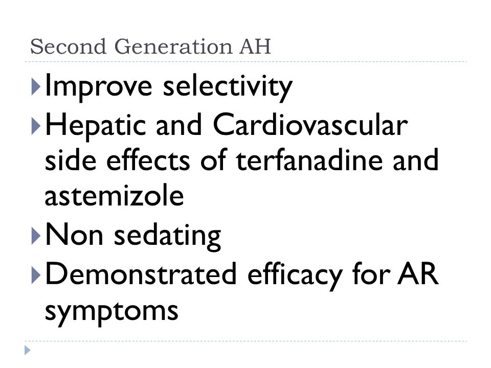 Second Generation AH  Improve selectivity  Hepatic and Cardiovascular side effects of terfanadine and astemizole  Non sedating  Demonstrated efficacy for AR symptoms