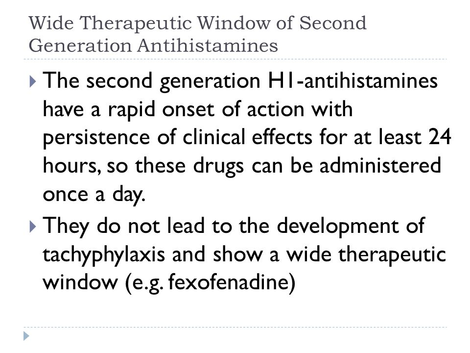 Wide Therapeutic Window of Second Generation Antihistamines  The second generation H1-antihistamines have a rapid onset of action with persistence of clinical effects for at least 24 hours, so these drugs can be administered once a day.