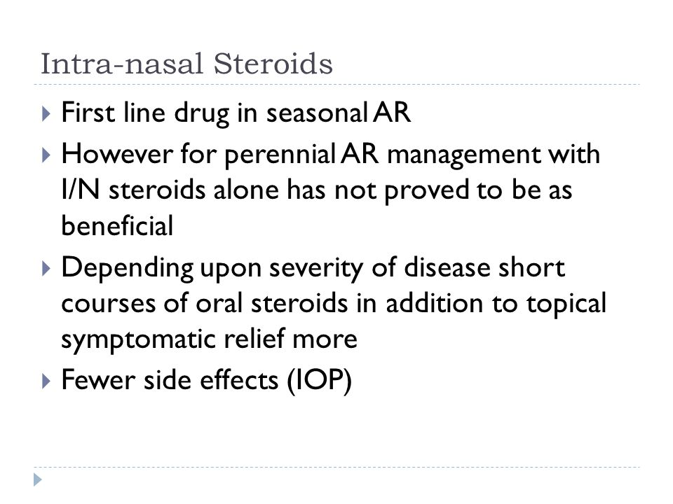 Intra-nasal Steroids  First line drug in seasonal AR  However for perennial AR management with I/N steroids alone has not proved to be as beneficial  Depending upon severity of disease short courses of oral steroids in addition to topical symptomatic relief more  Fewer side effects (IOP)