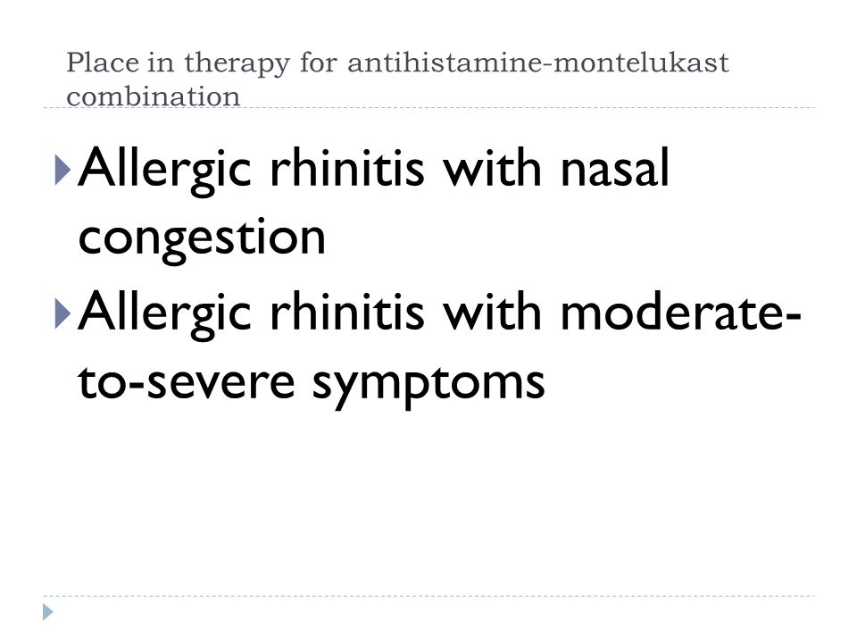 Place in therapy for antihistamine-montelukast combination  Allergic rhinitis with nasal congestion  Allergic rhinitis with moderate- to-severe symptoms
