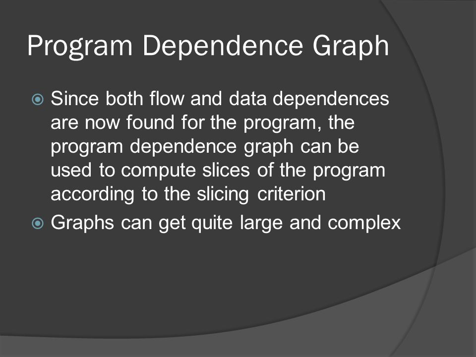 Program Dependence Graph  Since both flow and data dependences are now found for the program, the program dependence graph can be used to compute sli