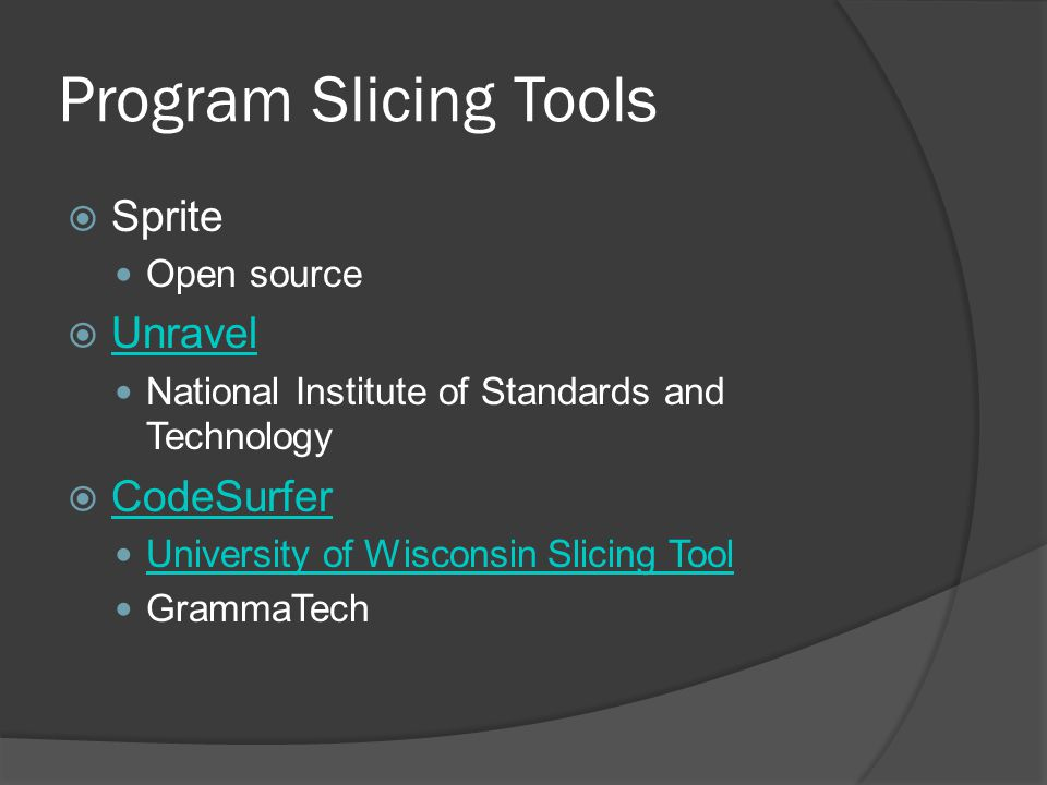 Program Slicing Tools  Sprite Open source  Unravel Unravel National Institute of Standards and Technology  CodeSurfer CodeSurfer University of Wisc