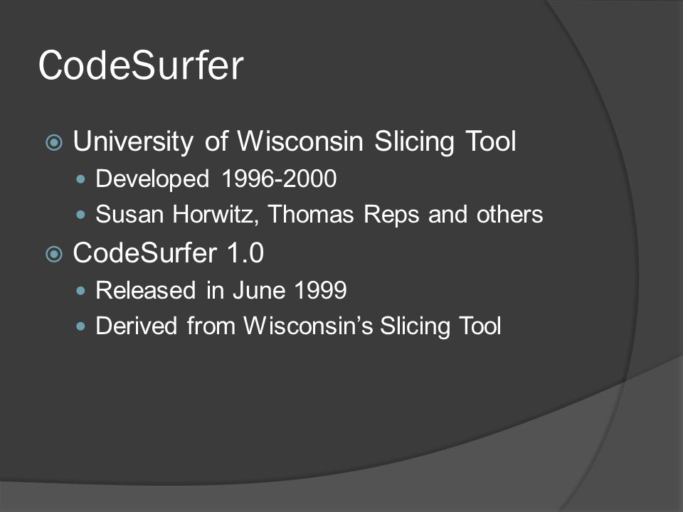 CodeSurfer  University of Wisconsin Slicing Tool Developed 1996-2000 Susan Horwitz, Thomas Reps and others  CodeSurfer 1.0 Released in June 1999 Der
