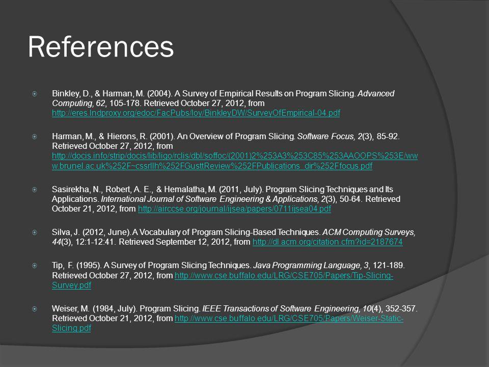 References  Binkley, D., & Harman, M. (2004). A Survey of Empirical Results on Program Slicing. Advanced Computing, 62, 105-178. Retrieved October 27