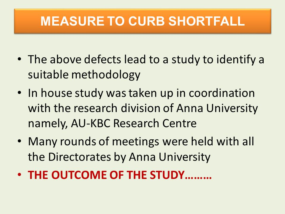 MEASURE TO CURB SHORTFALL The above defects lead to a study to identify a suitable methodology In house study was taken up in coordination with the research division of Anna University namely, AU-KBC Research Centre Many rounds of meetings were held with all the Directorates by Anna University THE OUTCOME OF THE STUDY………