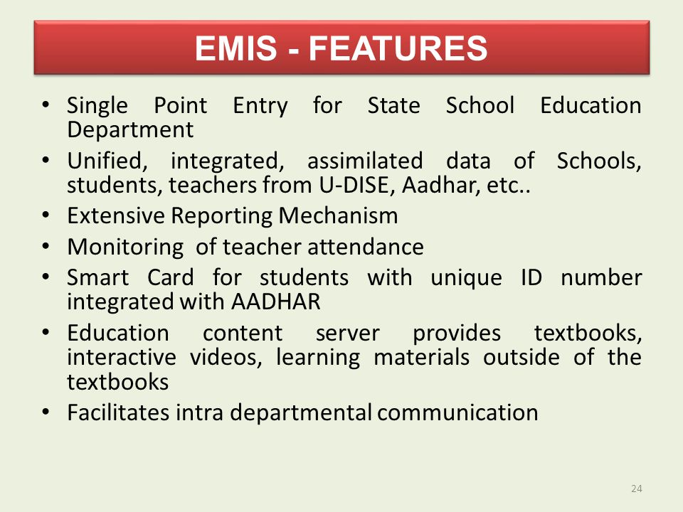 EMIS - FEATURES Single Point Entry for State School Education Department Unified, integrated, assimilated data of Schools, students, teachers from U-DISE, Aadhar, etc..