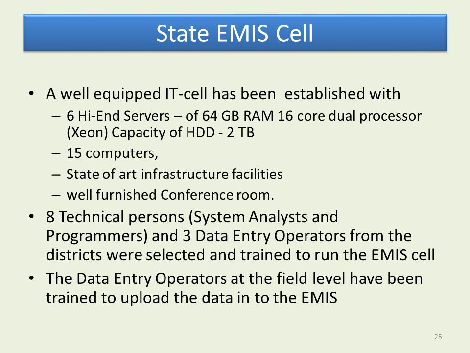 State EMIS Cell A well equipped IT-cell has been established with – 6 Hi-End Servers – of 64 GB RAM 16 core dual processor (Xeon) Capacity of HDD - 2 TB – 15 computers, – State of art infrastructure facilities – well furnished Conference room.