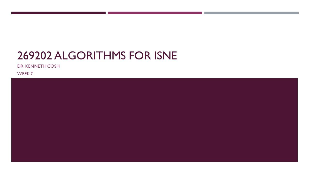 269202 ALGORITHMS FOR ISNE DR. KENNETH COSH WEEK 7