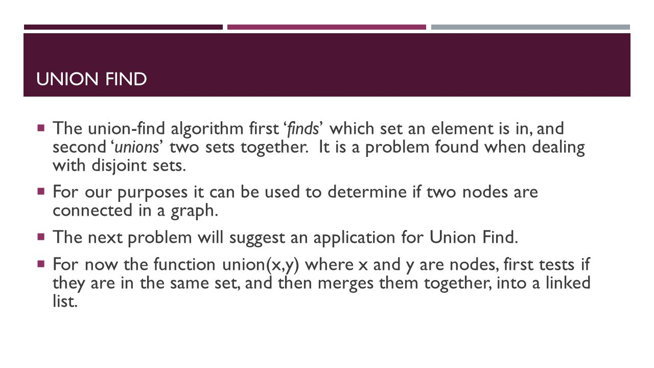 UNION FIND  The union-find algorithm first 'finds' which set an element is in, and second 'unions' two sets together.