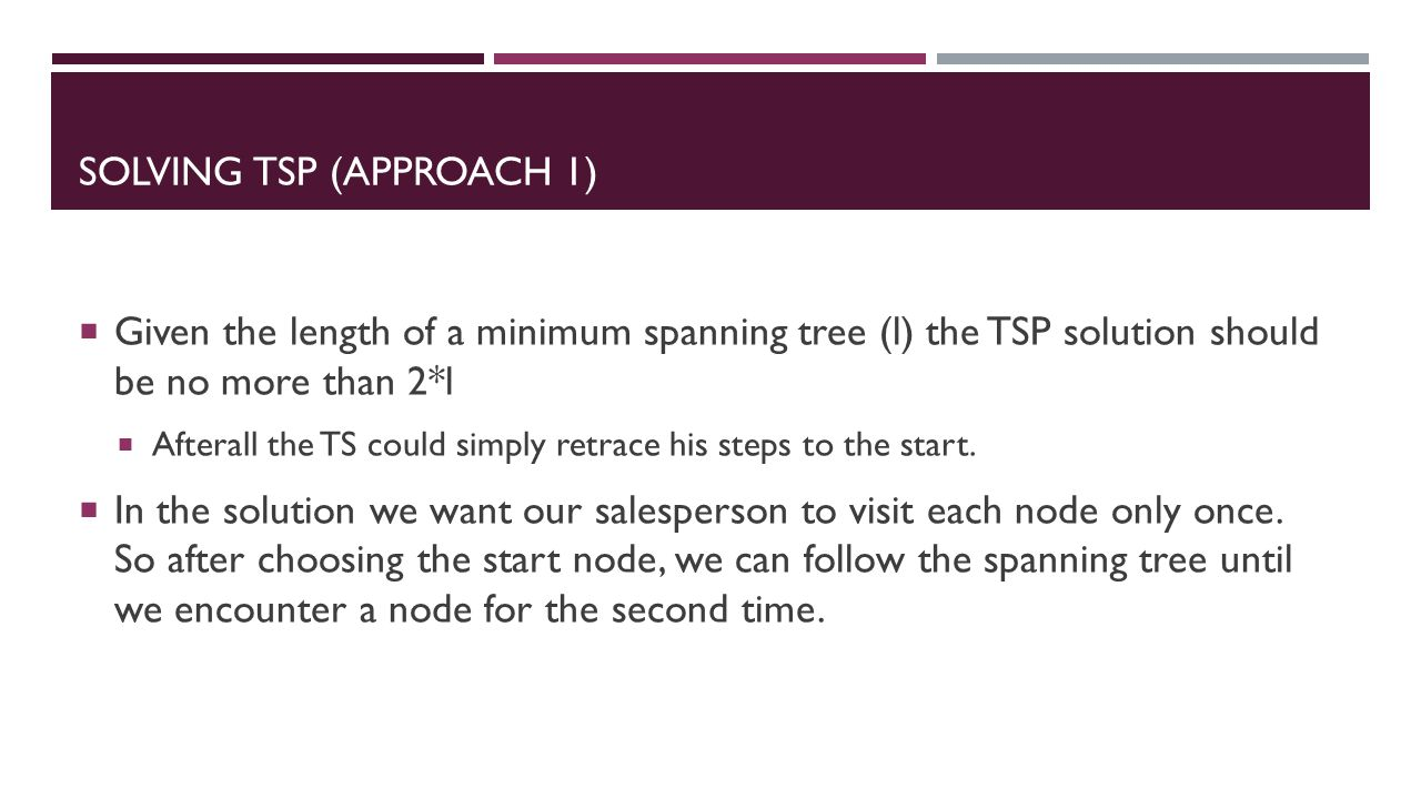 SOLVING TSP (APPROACH 1)  Given the length of a minimum spanning tree (l) the TSP solution should be no more than 2*l  Afterall the TS could simply retrace his steps to the start.