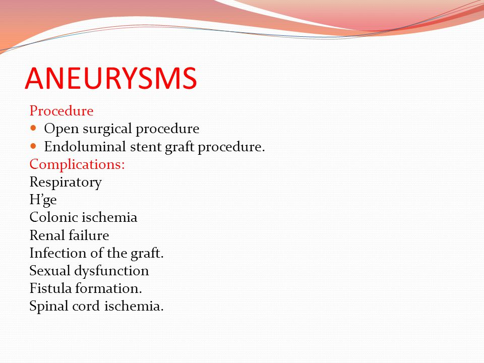 ANEURYSMS Procedure Open surgical procedure Endoluminal stent graft procedure. Complications: Respiratory H'ge Colonic ischemia Renal failure Infectio