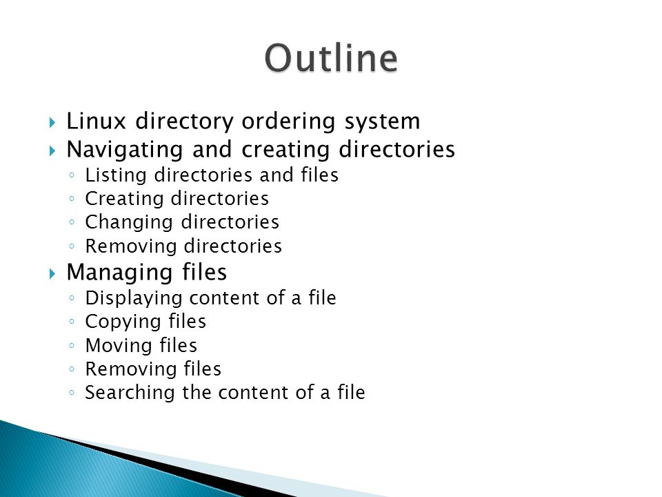  Linux directory ordering system  Navigating and creating directories ◦ Listing directories and files ◦ Creating directories ◦ Changing directories ◦ Removing directories  Managing files ◦ Displaying content of a file ◦ Copying files ◦ Moving files ◦ Removing files ◦ Searching the content of a file
