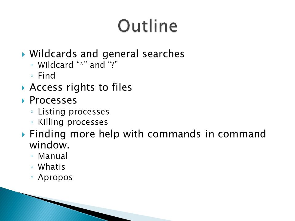  Wildcards and general searches ◦ Wildcard * and ◦ Find  Access rights to files  Processes ◦ Listing processes ◦ Killing processes  Finding more help with commands in command window.