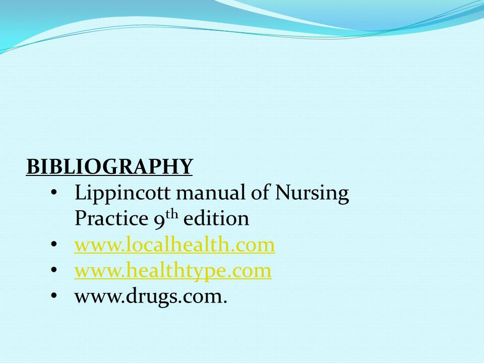 BIBLIOGRAPHY Lippincott manual of Nursing Practice 9 th edition www.localhealth.com www.healthtype.com www.drugs.com.