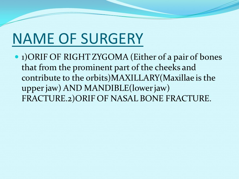 NAME OF SURGERY 1)ORIF OF RIGHT ZYGOMA (Either of a pair of bones that from the prominent part of the cheeks and contribute to the orbits)MAXILLARY(Ma