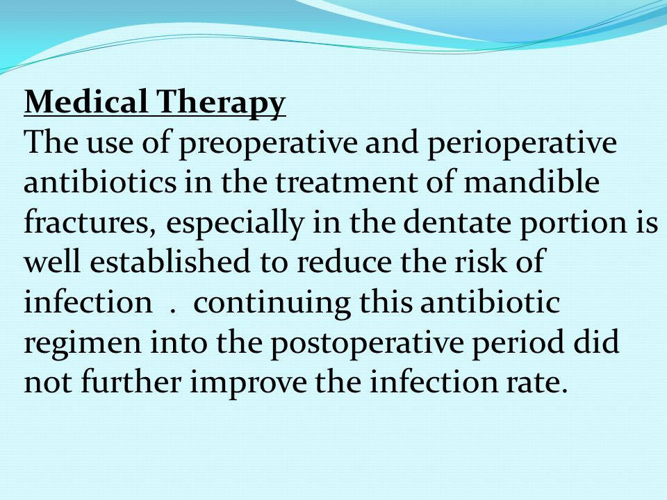 Medical Therapy The use of preoperative and perioperative antibiotics in the treatment of mandible fractures, especially in the dentate portion is wel
