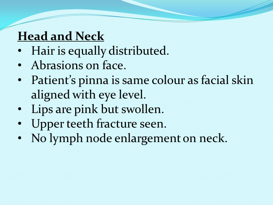 Head and Neck Hair is equally distributed. Abrasions on face. Patient's pinna is same colour as facial skin aligned with eye level. Lips are pink but