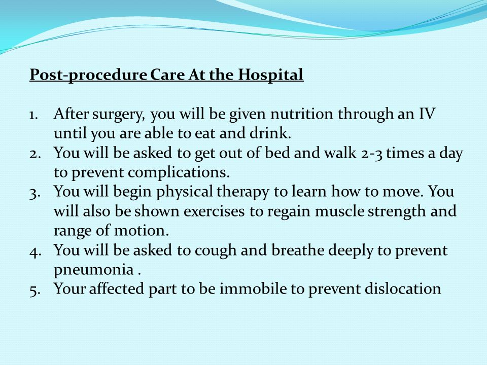 Post-procedure Care At the Hospital 1.After surgery, you will be given nutrition through an IV until you are able to eat and drink. 2.You will be aske