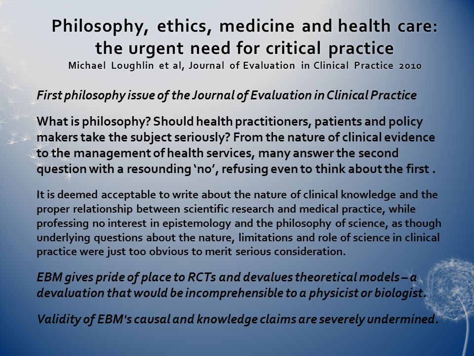 Philosophy, ethics, medicine and health care: the urgent need for critical practice Michael Loughlin et al, Journal of Evaluation in Clinical Practice 2010 First philosophy issue of the Journal of Evaluation in Clinical Practice What is philosophy.