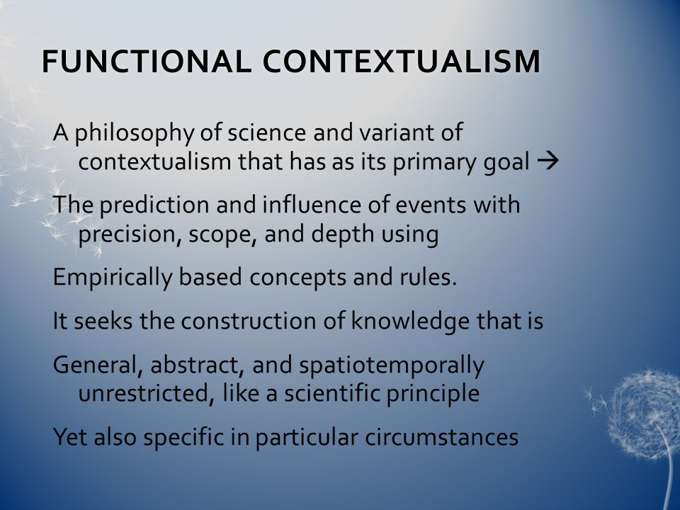 FUNCTIONAL CONTEXTUALISMFUNCTIONAL CONTEXTUALISM A philosophy of science and variant of contextualism that has as its primary goal  The prediction and influence of events with precision, scope, and depth using Empirically based concepts and rules.