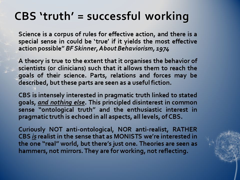 CBS 'truth' = successful workingCBS 'truth' = successful working Science is a corpus of rules for effective action, and there is a special sense in could be 'true' if it yields the most effective action possible BF Skinner, About Behaviorism, 1974 A theory is true to the extent that it organises the behavior of scientists (or clinicians) such that it allows them to reach the goals of their science.