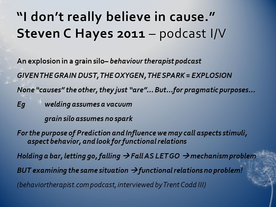 I don't really believe in cause. Steven C Hayes 2011 – podcast I/V An explosion in a grain silo– behaviour therapist podcast GIVEN THE GRAIN DUST, THE OXYGEN, THE SPARK = EXPLOSION None causes the other, they just are ...