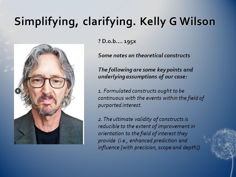 Simplifying, clarifying. Kelly G WilsonSimplifying, clarifying. Kelly G Wilson ? D.o.b.... 195x Some notes on theoretical constructs The following are