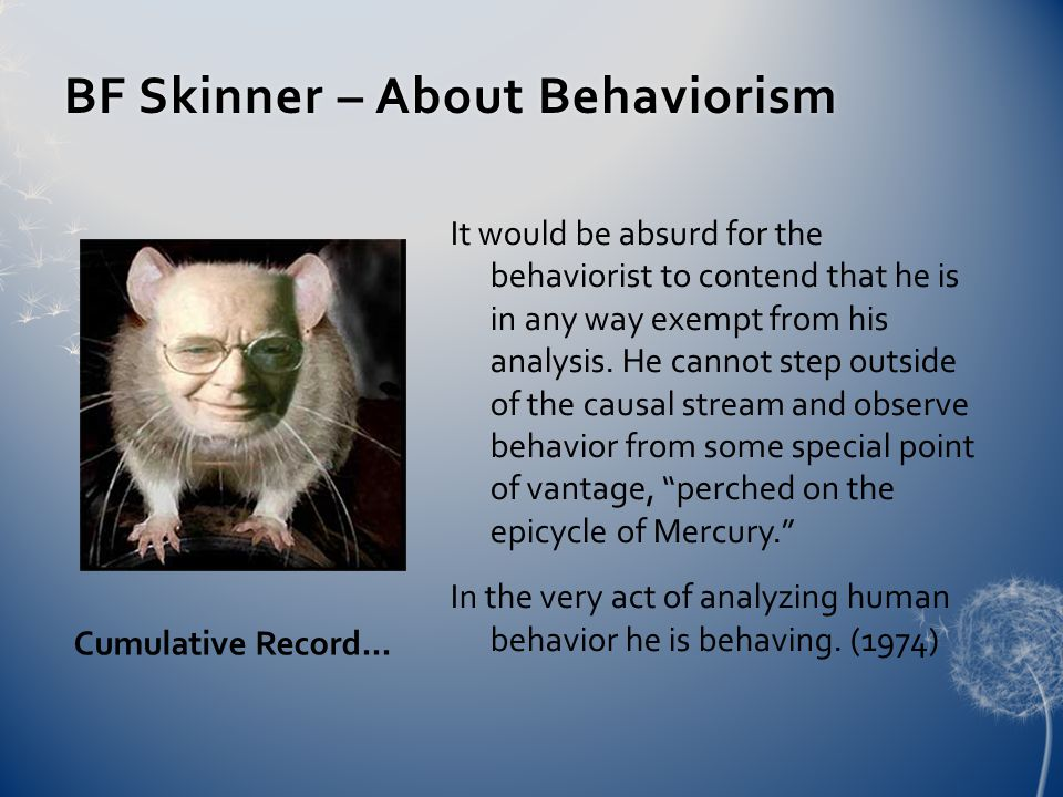 BF Skinner – About BehaviorismBF Skinner – About Behaviorism It would be absurd for the behaviorist to contend that he is in any way exempt from his analysis.