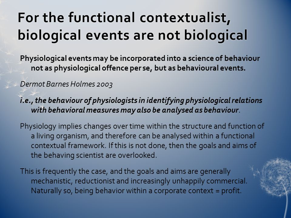 For the functional contextualist, biological events are not biological Physiological events may be incorporated into a science of behaviour not as physiological offence per se, but as behavioural events.