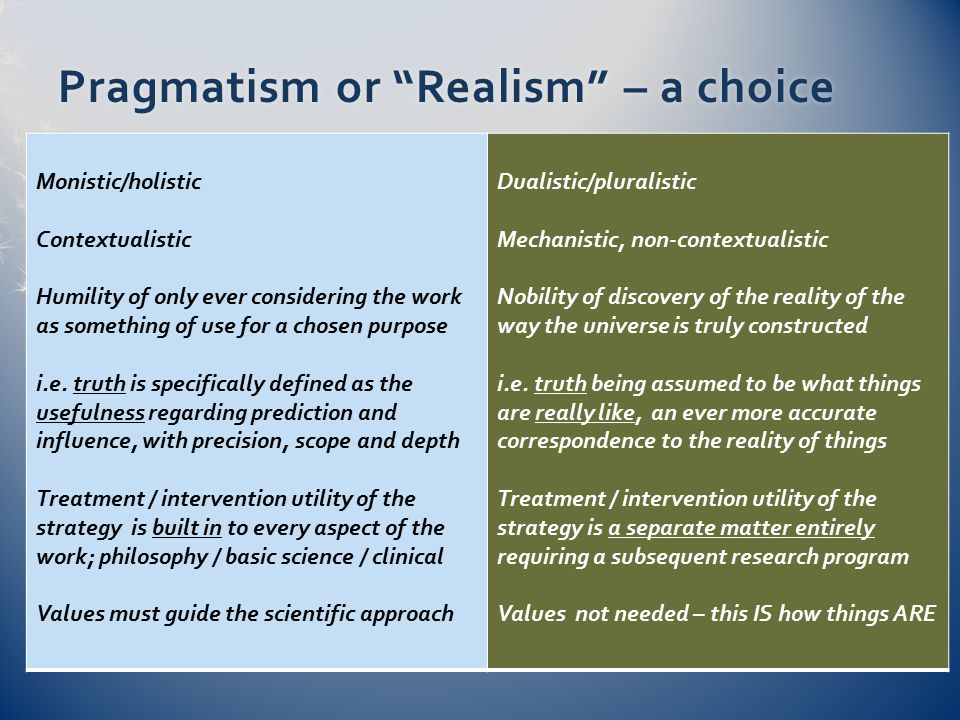 Pragmatism or Realism – a choicePragmatism or Realism – a choice Monistic/holistic Contextualistic Humility of only ever considering the work as something of use for a chosen purpose i.e.