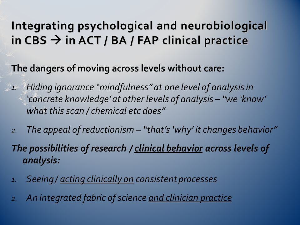 Integrating psychological and neurobiological in CBS  in ACT / BA / FAP clinical practice The dangers of moving across levels without care: 1.