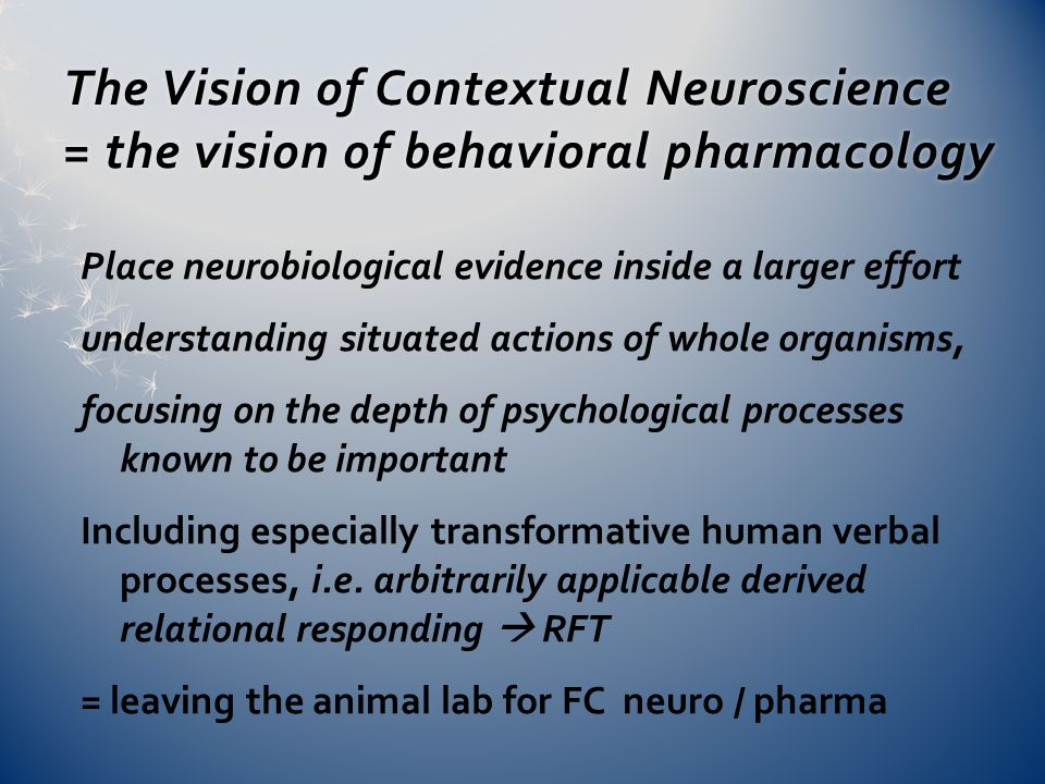 The Vision of Contextual Neuroscience = the vision of behavioral pharmacology Place neurobiological evidence inside a larger effort understanding situated actions of whole organisms, focusing on the depth of psychological processes known to be important Including especially transformative human verbal processes, i.e.
