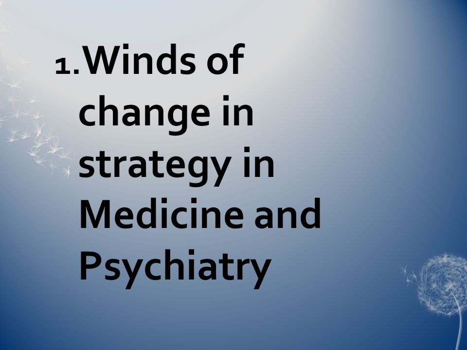 1. Winds of change in strategy in Medicine and Psychiatry