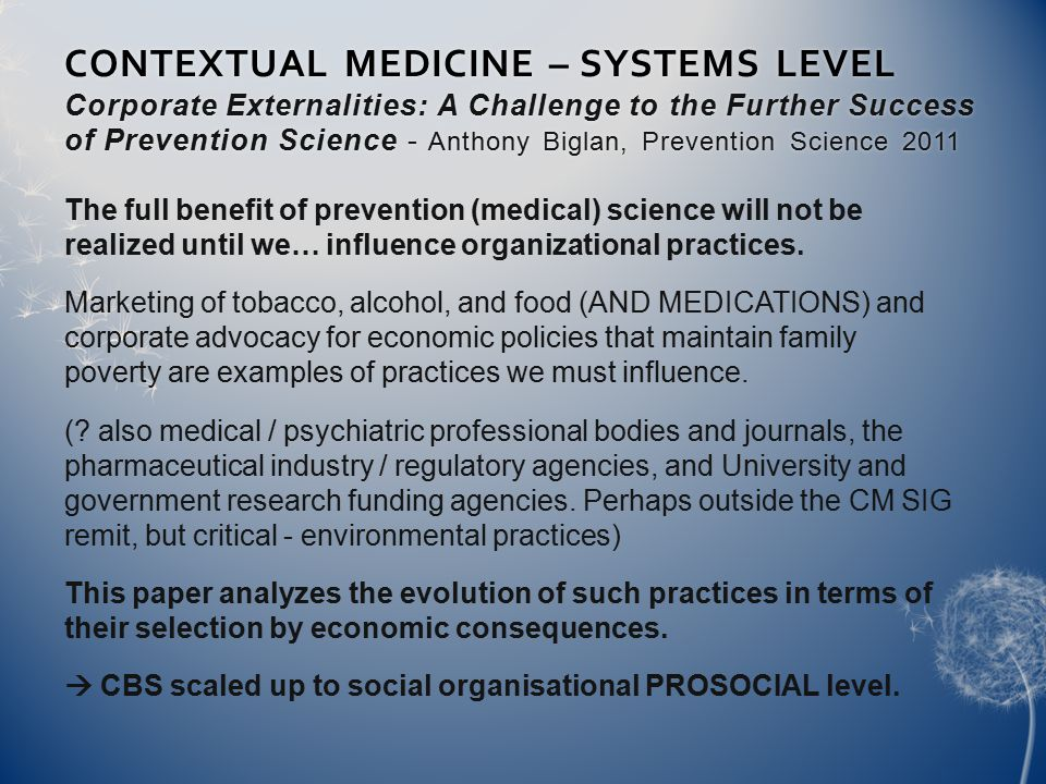 CONTEXTUAL MEDICINE – SYSTEMS LEVEL Corporate Externalities: A Challenge to the Further Success of Prevention Science - Anthony Biglan, Prevention Science 2011 The full benefit of prevention (medical) science will not be realized until we… influence organizational practices.