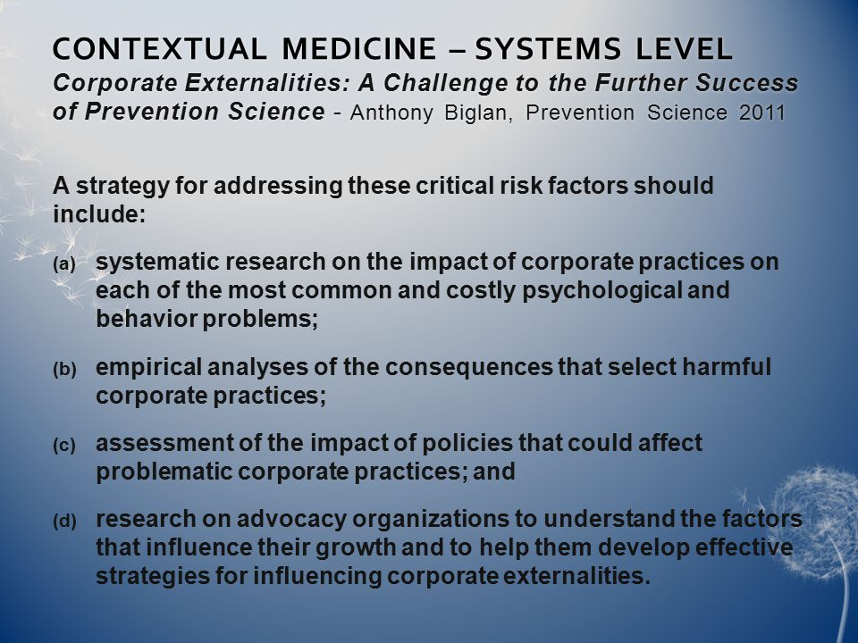 CONTEXTUAL MEDICINE – SYSTEMS LEVEL Corporate Externalities: A Challenge to the Further Success of Prevention Science - Anthony Biglan, Prevention Science 2011 A strategy for addressing these critical risk factors should include:  systematic research on the impact of corporate practices on each of the most common and costly psychological and behavior problems;  empirical analyses of the consequences that select harmful corporate practices;  assessment of the impact of policies that could affect problematic corporate practices; and  research on advocacy organizations to understand the factors that influence their growth and to help them develop effective strategies for influencing corporate externalities.