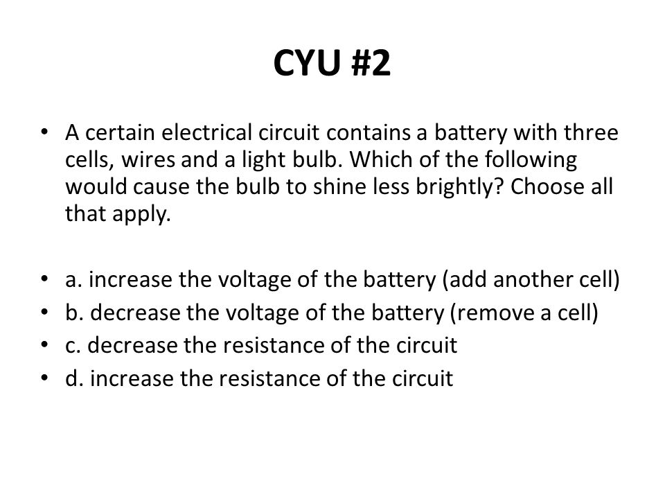 CYU #2 A certain electrical circuit contains a battery with three cells, wires and a light bulb. Which of the following would cause the bulb to shine