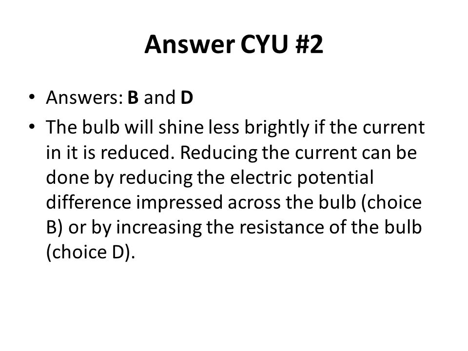 Answer CYU #2 Answers: B and D The bulb will shine less brightly if the current in it is reduced. Reducing the current can be done by reducing the ele